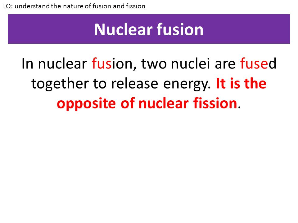 LO: understand the nature of fusion and fission