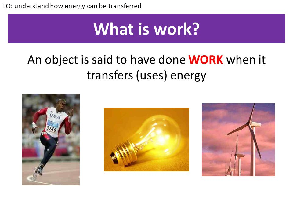 An object is said to have done WORK when it transfers (uses) energy