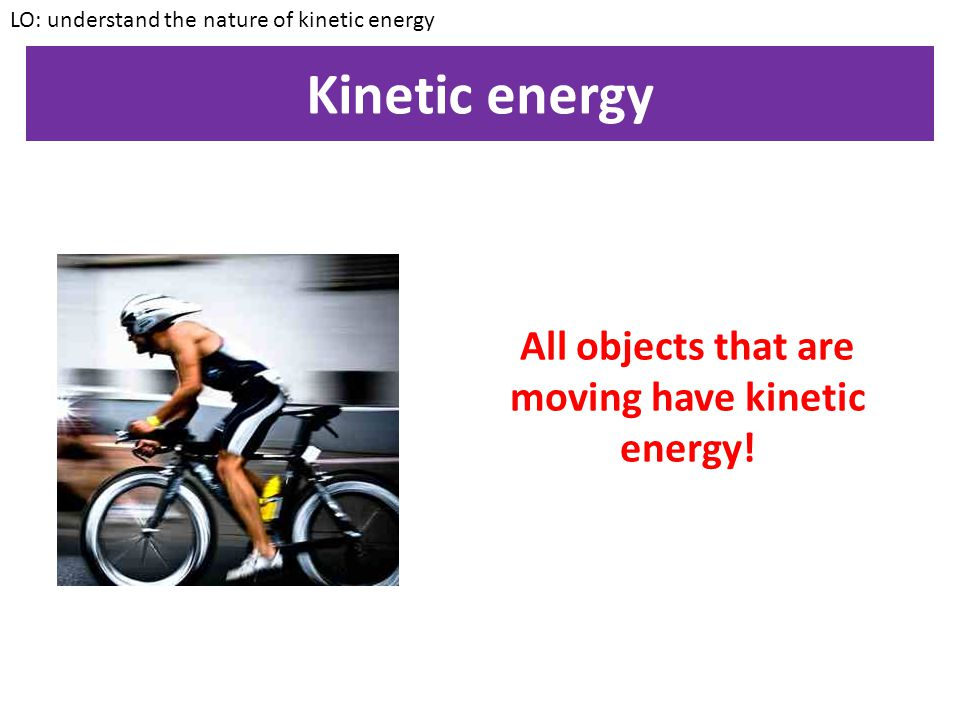 All objects that are moving have kinetic energy!