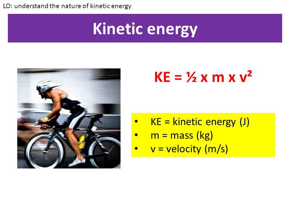 Kinetic energy KE = ½ x m x v² KE = kinetic energy (J) m = mass (kg)
