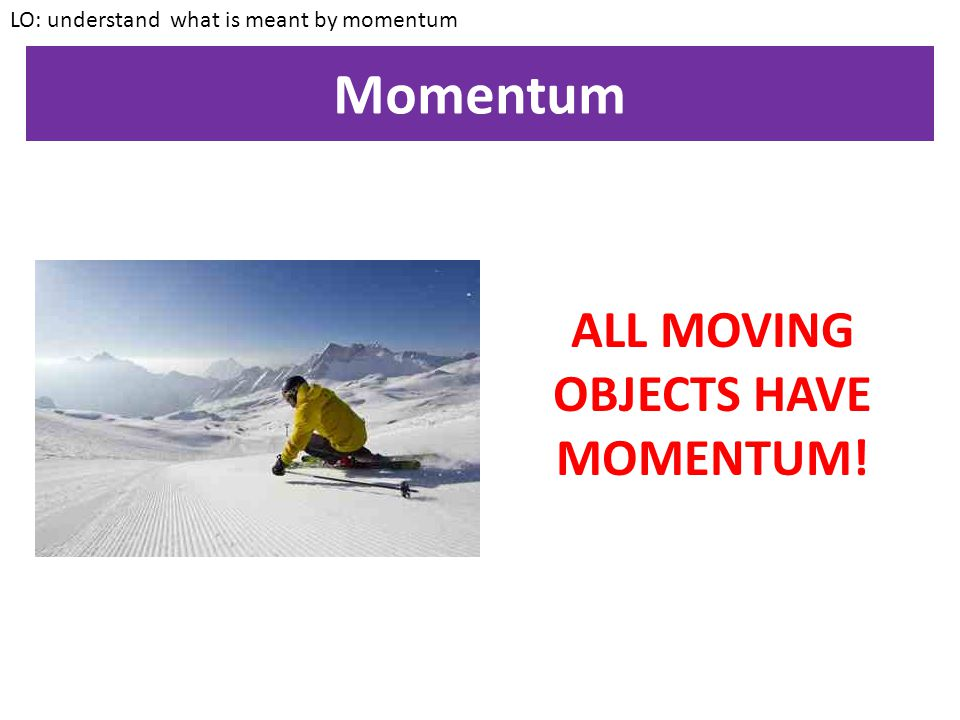 ALL MOVING OBJECTS HAVE MOMENTUM!