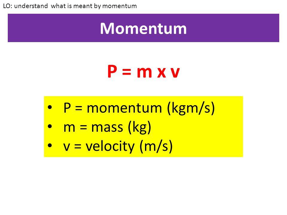 P = m x v Momentum P = momentum (kgm/s) m = mass (kg)