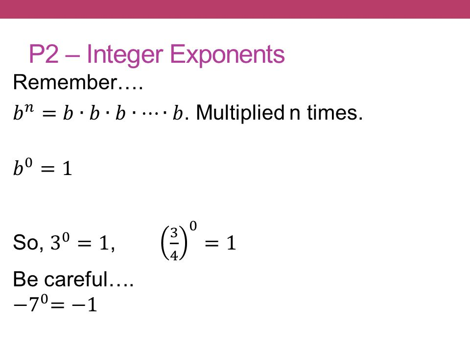P2 – Integer Exponents Remember…. 𝑏 𝑛 =𝑏∙𝑏∙𝑏∙⋯∙𝑏.
