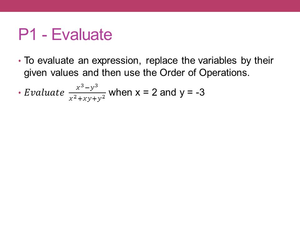 P1 - Evaluate To evaluate an expression, replace the variables by their given values and then use the Order of Operations.