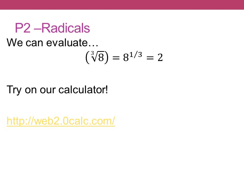 P2 –Radicals We can evaluate… 3 8 = 8 1 3 =2 Try on our calculator! http://web2.0calc.com/