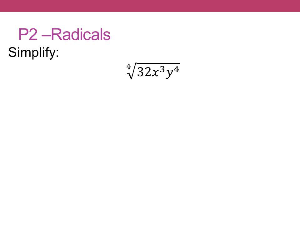 P2 –Radicals Simplify: 4 32𝑥 3 𝑦 4