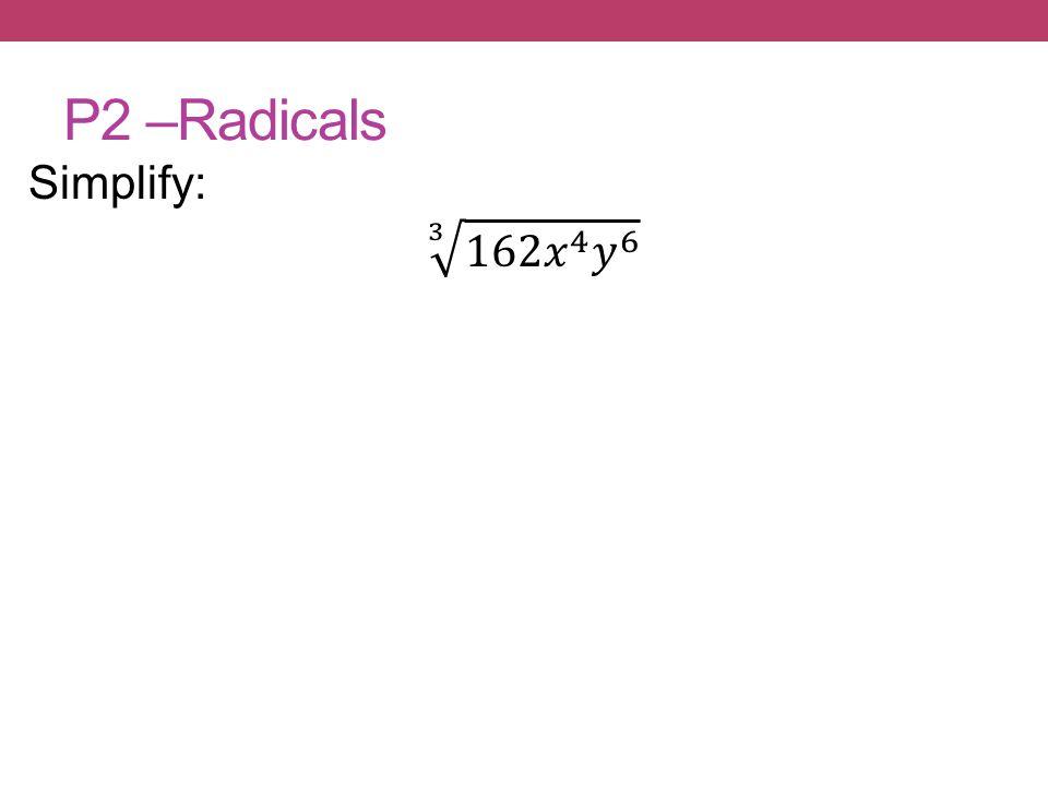 P2 –Radicals Simplify: 3 162𝑥 4 𝑦 6