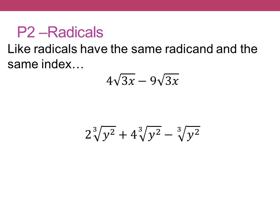 P2 –Radicals Like radicals have the same radicand and the same index… 4 3𝑥 −9 3𝑥 2 3 𝑦 𝑦 2 − 3 𝑦 2