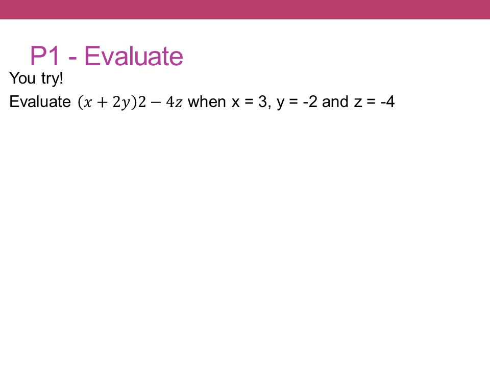 P1 - Evaluate You try! Evaluate 𝑥+2𝑦 2−4𝑧 when x = 3, y = -2 and z = -4