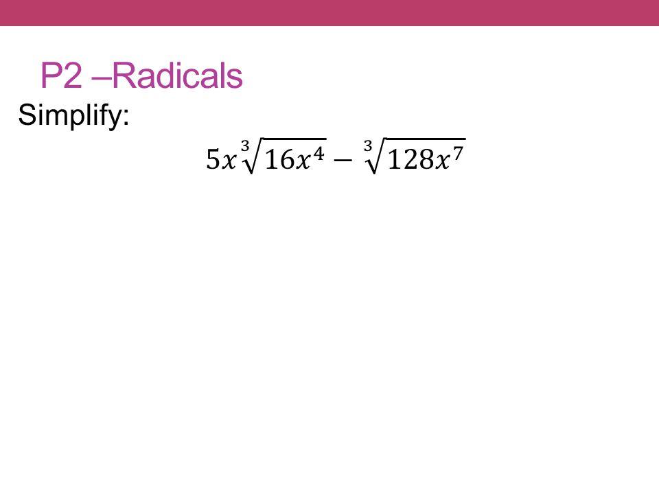 P2 –Radicals Simplify: 5𝑥 3 16𝑥 4 − 3 128𝑥 7