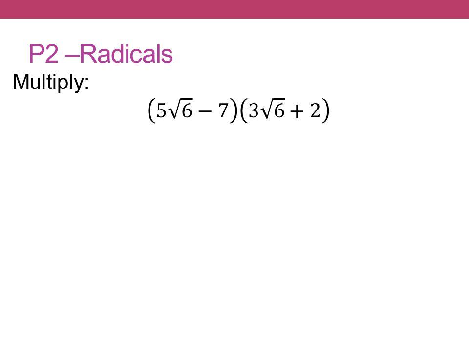 P2 –Radicals Multiply: 5 6 −7 3 6 +2