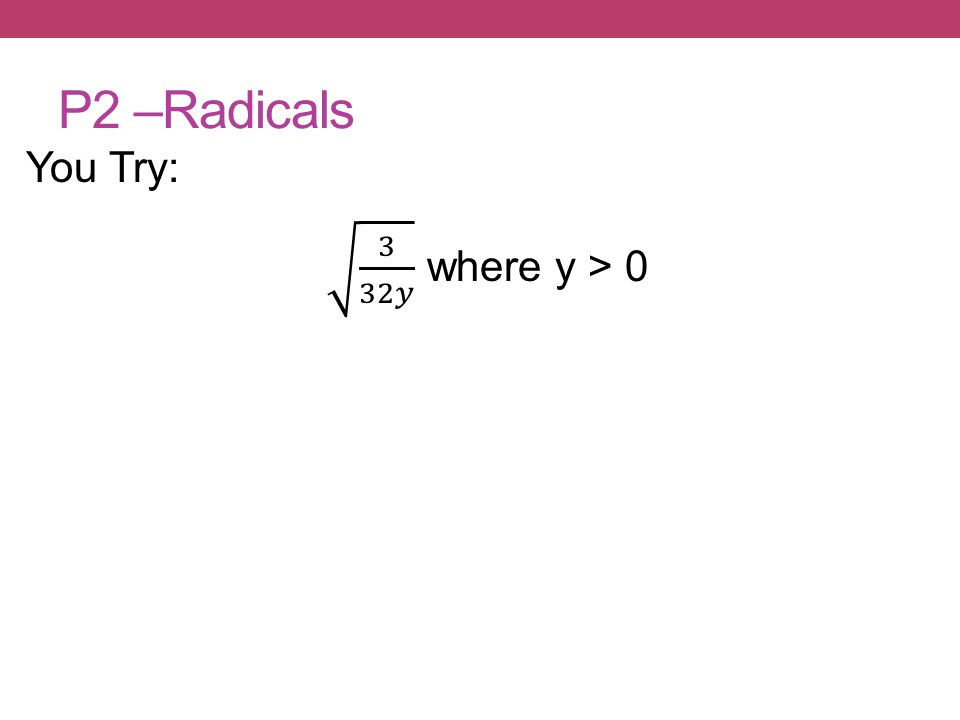 P2 –Radicals You Try: 3 32𝑦 where y > 0