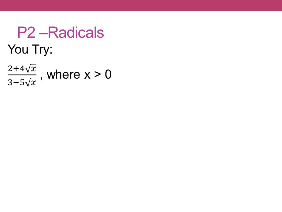 P2 –Radicals You Try: 2+4 𝑥 3−5 𝑥 , where x > 0