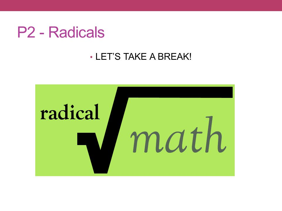 P2 - Radicals LET'S TAKE A BREAK!