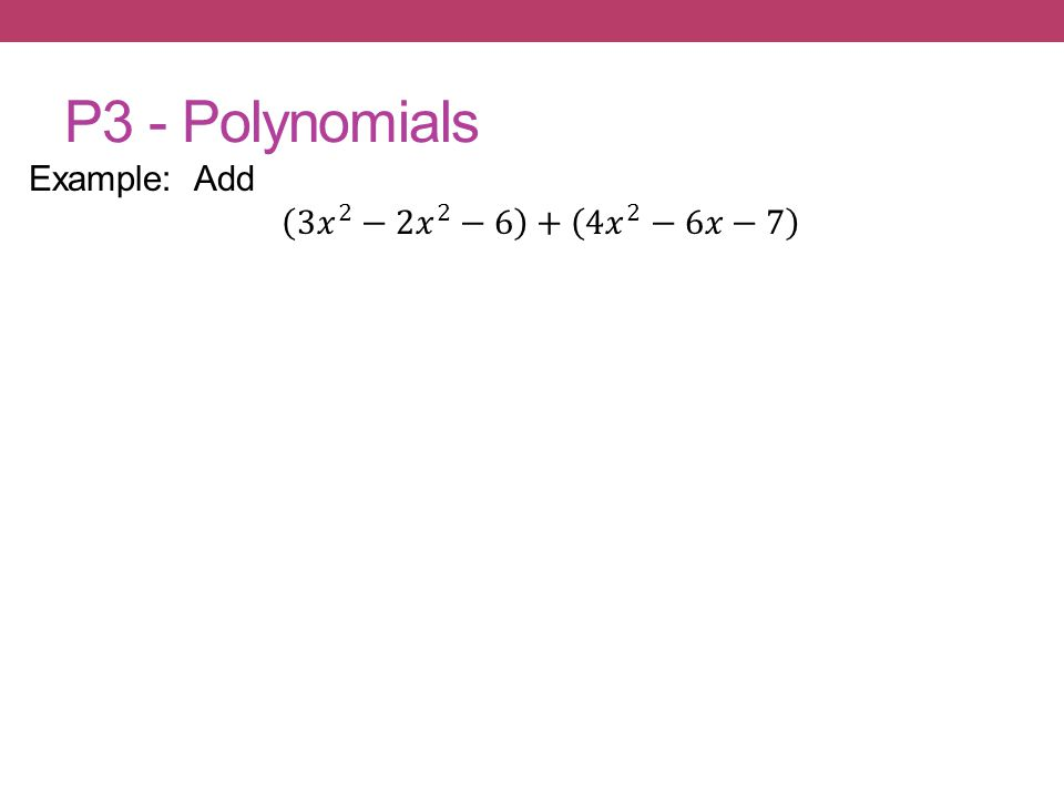 P3 - Polynomials Example: Add 3𝑥 2 − 2𝑥 2 −6 + 4𝑥 2 −6𝑥−7