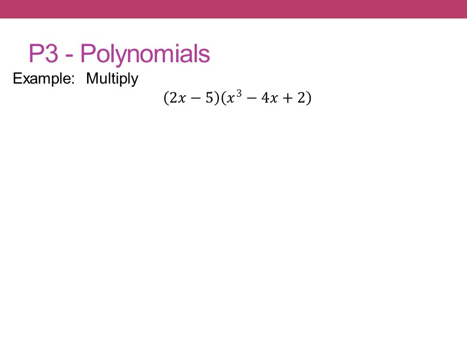 P3 - Polynomials Example: Multiply 2𝑥−5 𝑥 3 −4𝑥+2