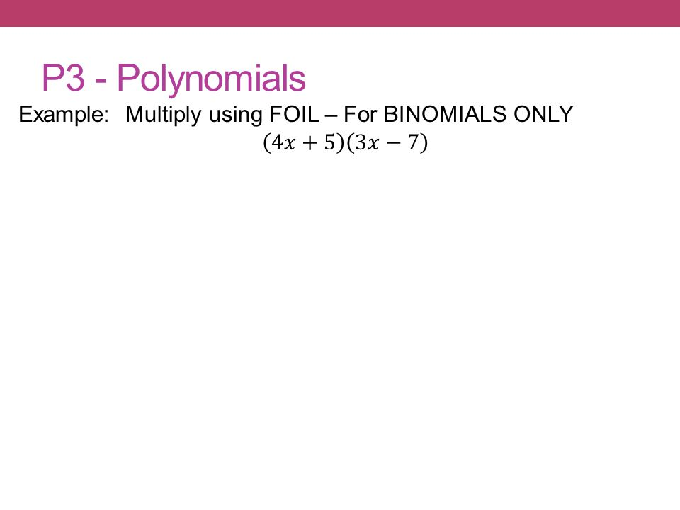 P3 - Polynomials Example: Multiply using FOIL – For BINOMIALS ONLY 4𝑥+5 3𝑥−7