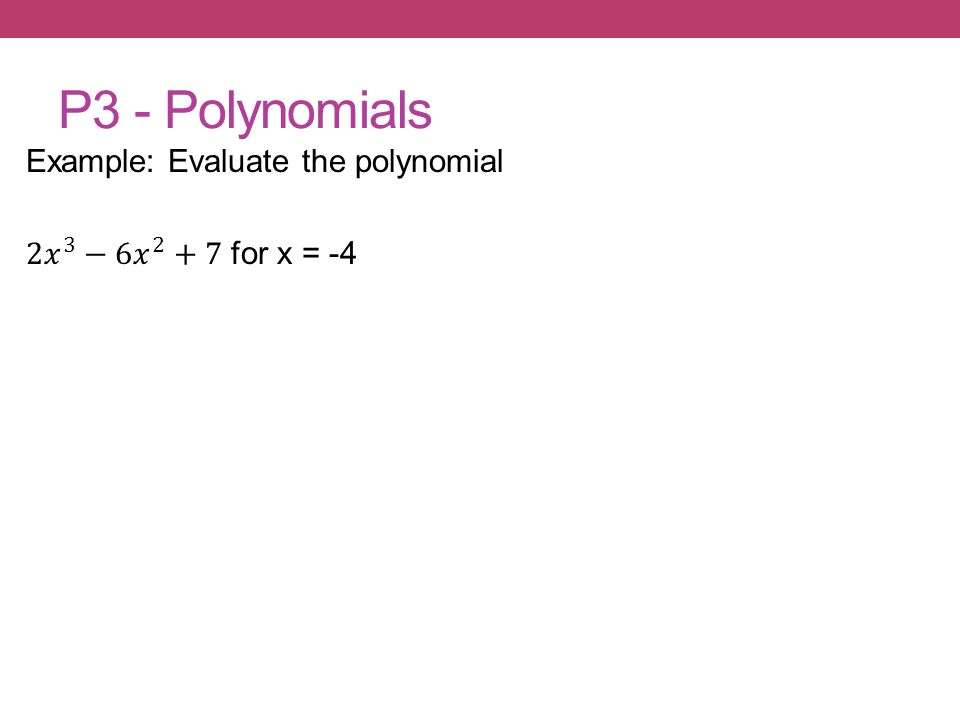 P3 - Polynomials Example: Evaluate the polynomial 2𝑥 3 − 6𝑥 2 +7 for x = -4