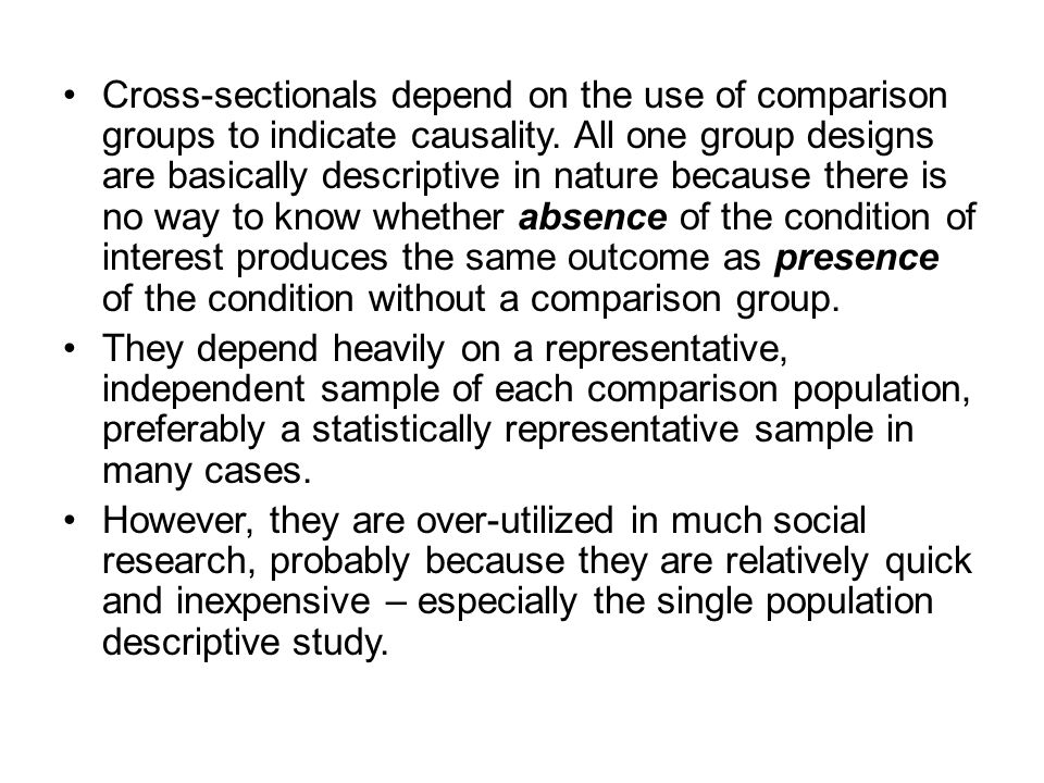 Cross-sectionals depend on the use of comparison groups to indicate causality. All one group designs are basically descriptive in nature because there is no way to know whether absence of the condition of interest produces the same outcome as presence of the condition without a comparison group.