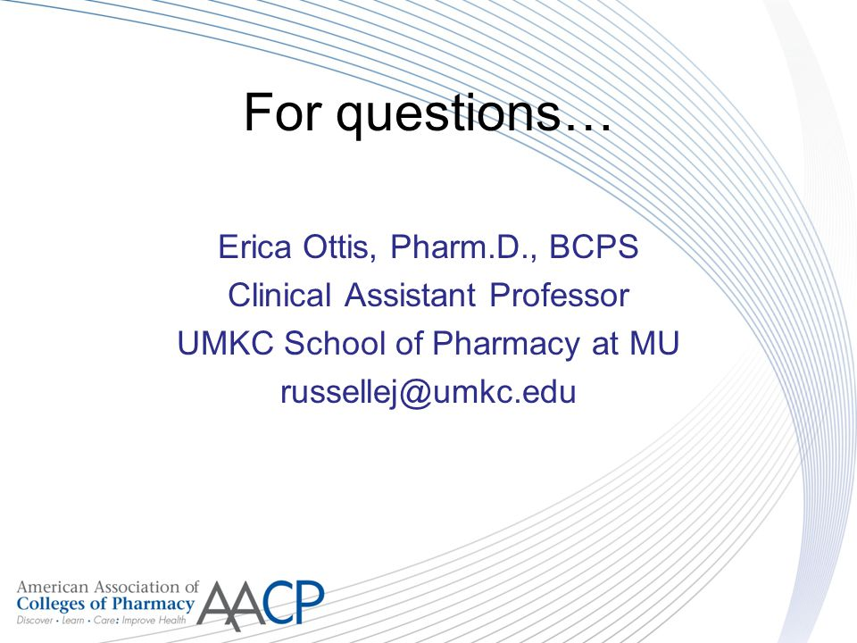 For questions… Erica Ottis, Pharm.D., BCPS Clinical Assistant Professor UMKC School of Pharmacy at MU russellej@umkc.edu