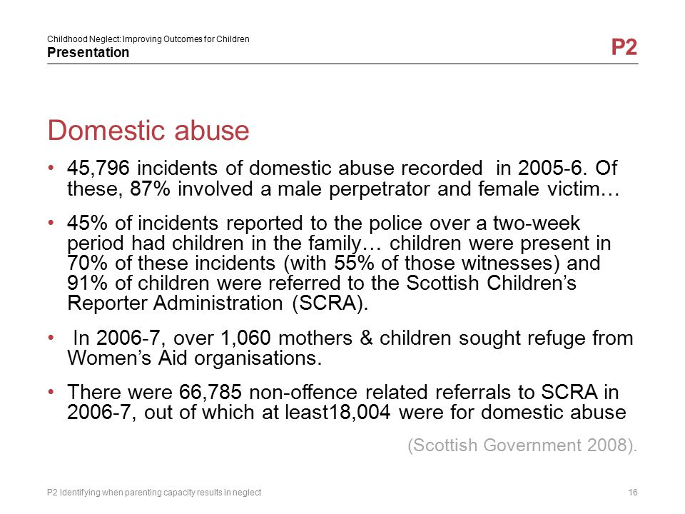 Domestic abuse 45,796 incidents of domestic abuse recorded in 2005-6. Of these, 87% involved a male perpetrator and female victim…