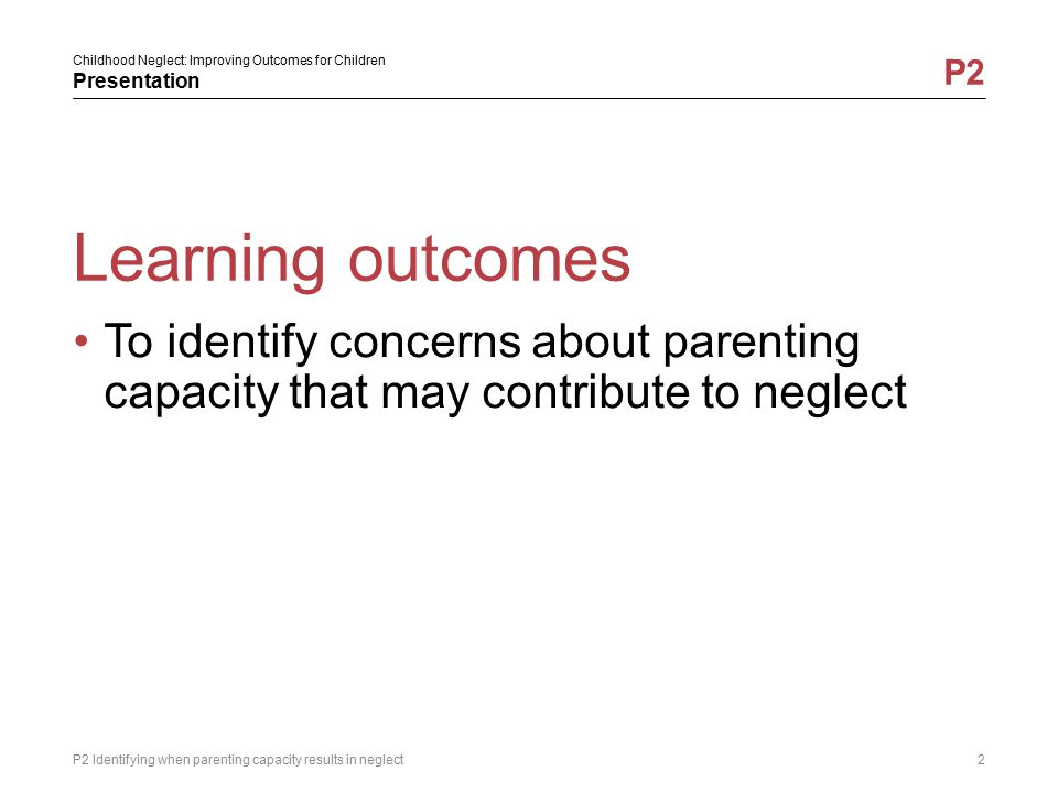 Learning outcomes To identify concerns about parenting capacity that may contribute to neglect.