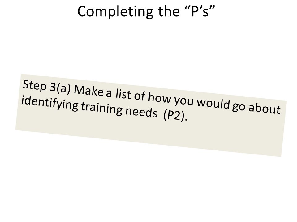 Completing the P's Step 3(a) Make a list of how you would go about identifying training needs (P2).