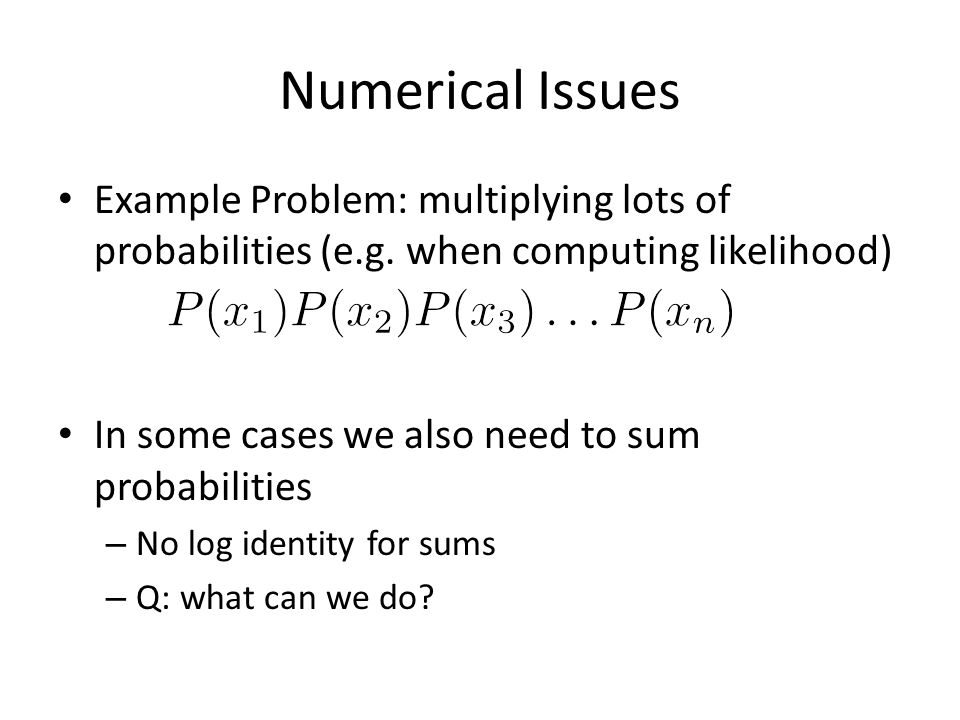 Numerical Issues Example Problem: multiplying lots of probabilities (e.g. when computing likelihood)