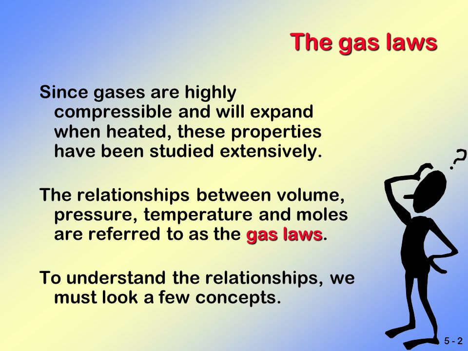 The gas laws Since gases are highly compressible and will expand when heated, these properties have been studied extensively.