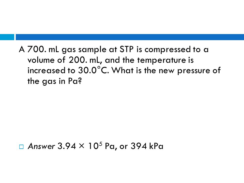 A 700. mL gas sample at STP is compressed to a volume of 200