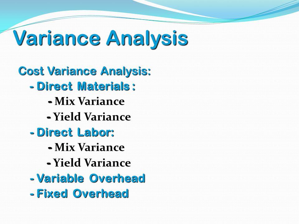 Variance Analysis Cost Variance Analysis: - Direct Materials : - Mix Variance - Yield Variance - Direct Labor: - Variable Overhead - Fixed Overhead