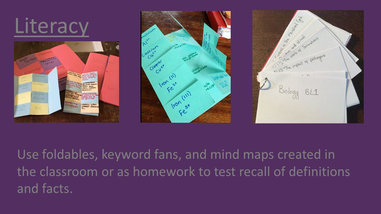 Literacy Use foldables, keyword fans, and mind maps created in the classroom or as homework to test recall of definitions and facts.