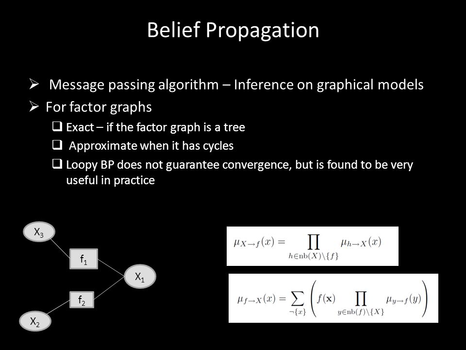 Belief Propagation Message passing algorithm – Inference on graphical models. For factor graphs. Exact – if the factor graph is a tree.
