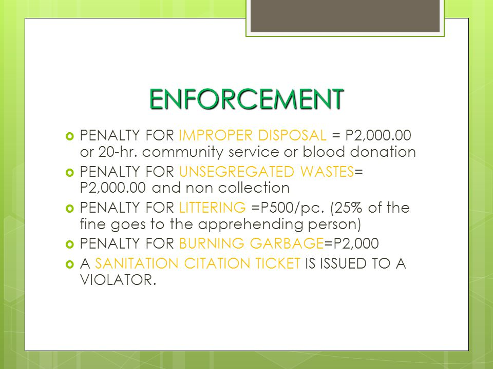 ENFORCEMENT PENALTY FOR IMPROPER DISPOSAL = P2,000.00 or 20-hr. community service or blood donation.