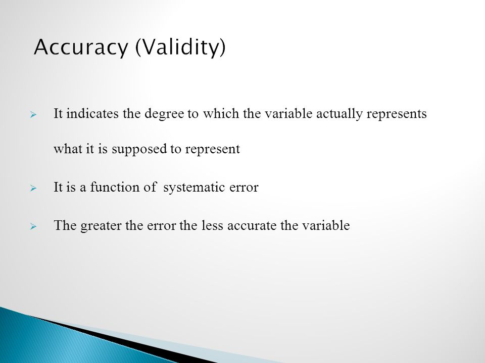 Accuracy (Validity) It indicates the degree to which the variable actually represents what it is supposed to represent.