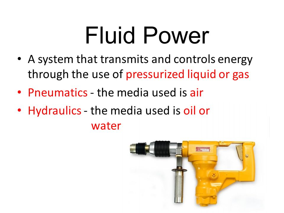 Fluid Power A system that transmits and controls energy through the use of pressurized liquid or gas.