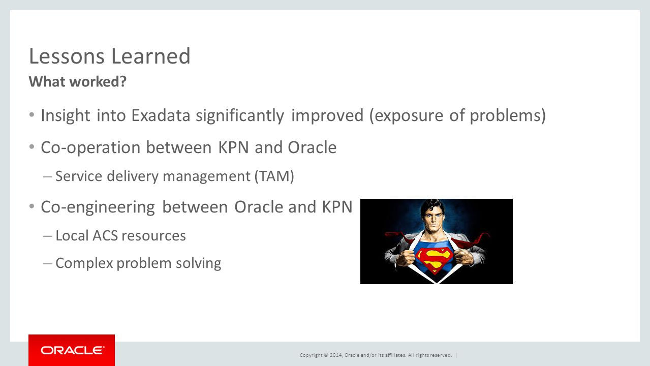 Lessons Learned What worked Insight into Exadata significantly improved (exposure of problems) Co-operation between KPN and Oracle.