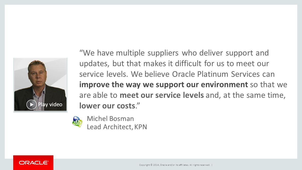 We have multiple suppliers who deliver support and updates, but that makes it difficult for us to meet our service levels. We believe Oracle Platinum Services can improve the way we support our environment so that we are able to meet our service levels and, at the same time, lower our costs.