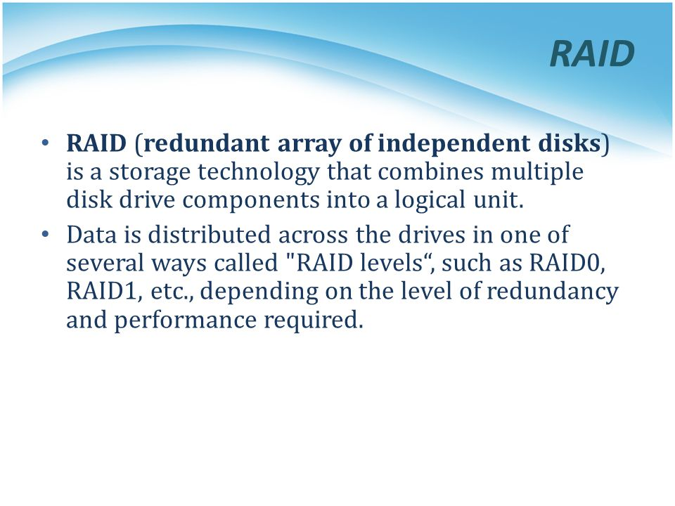 RAID RAID (redundant array of independent disks) is a storage technology that combines multiple disk drive components into a logical unit.