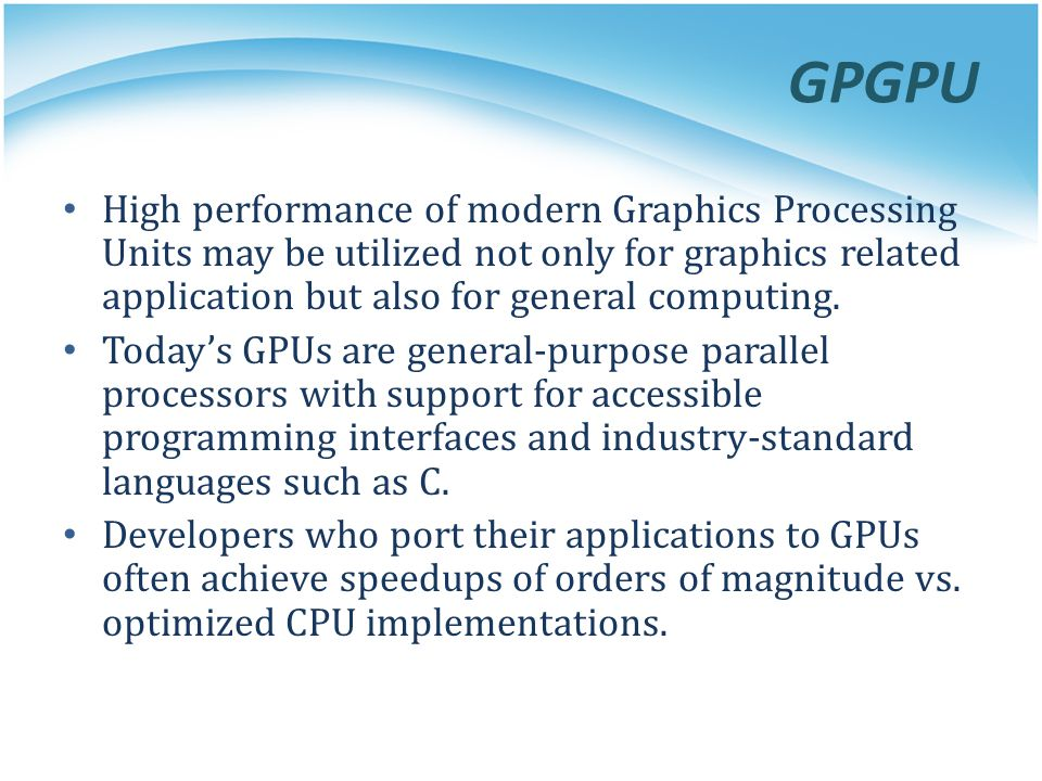 GPGPU High performance of modern Graphics Processing Units may be utilized not only for graphics related application but also for general computing.
