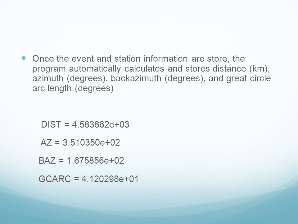 Once the event and station information are store, the program automatically calculates and stores distance (km), azimuth (degrees), backazimuth (degrees), and great circle arc length (degrees)