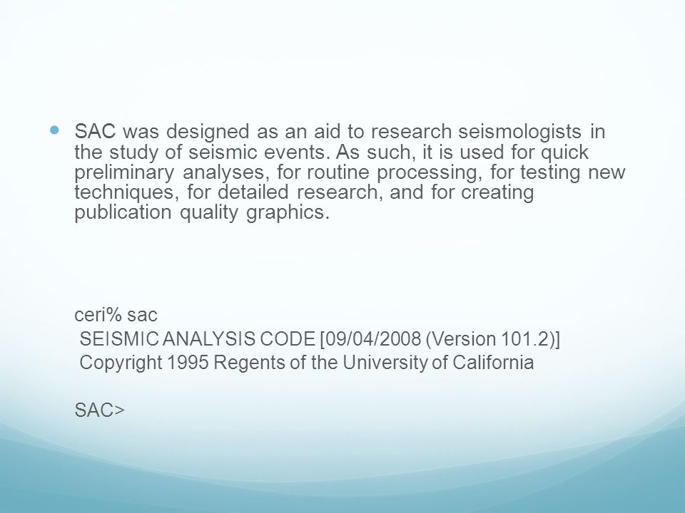 SAC was designed as an aid to research seismologists in the study of seismic events. As such, it is used for quick preliminary analyses, for routine processing, for testing new techniques, for detailed research, and for creating publication quality graphics.