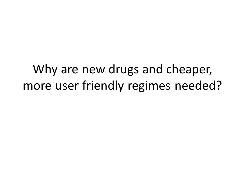 Why are new drugs and cheaper, more user friendly regimes needed