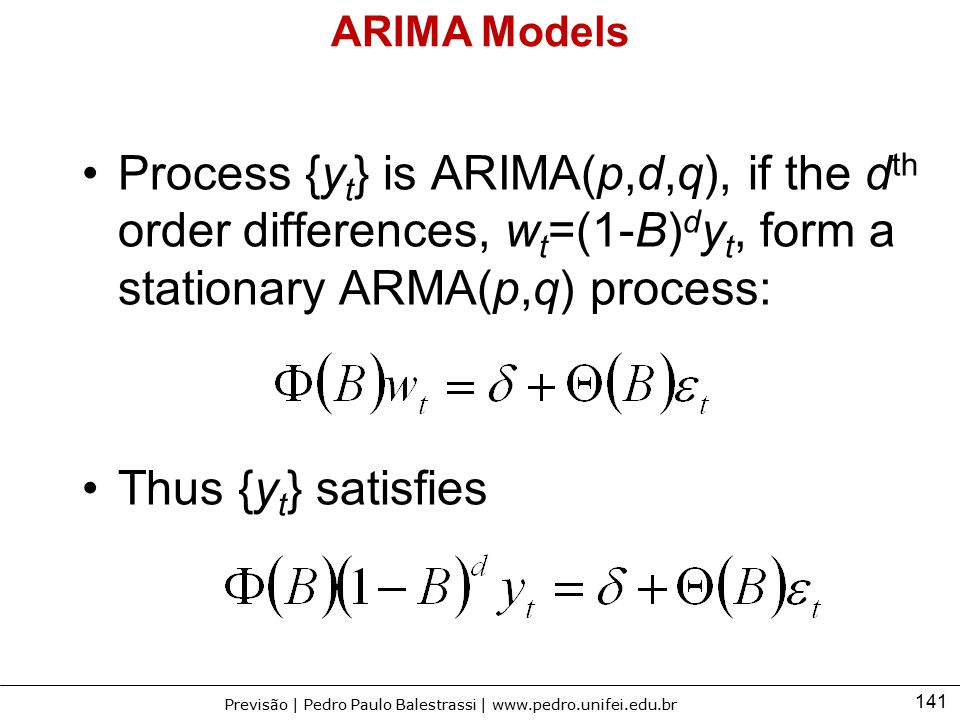 ARIMA Models Process {yt} is ARIMA(p,d,q), if the dth order differences, wt=(1-B)dyt, form a stationary ARMA(p,q) process: