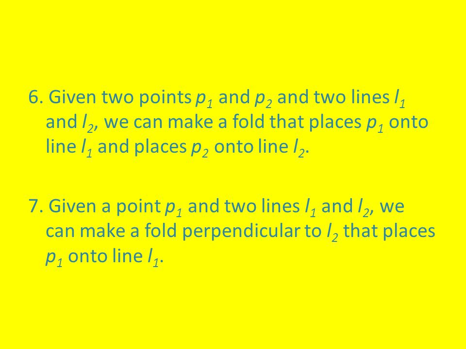 6. Given two points p1 and p2 and two lines l1 and l2, we can make a fold that places p1 onto line l1 and places p2 onto line l2.