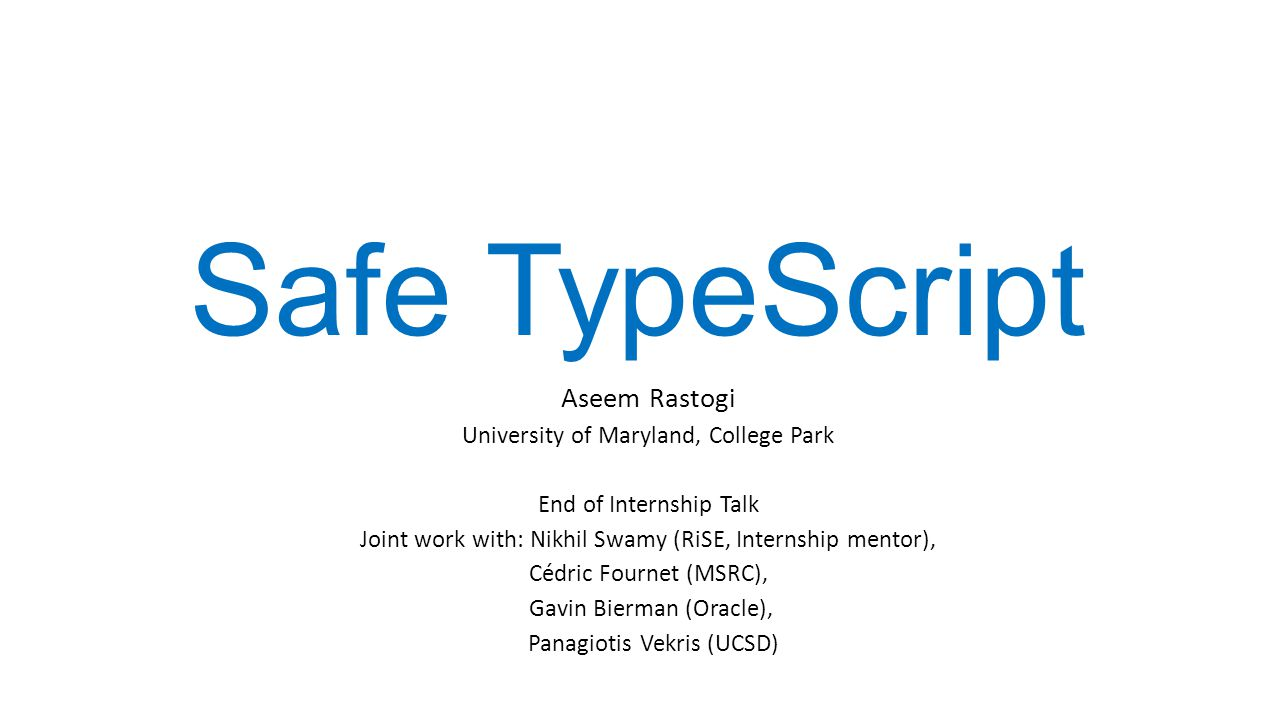 Safe TypeScript Aseem Rastogi University of Maryland, College Park