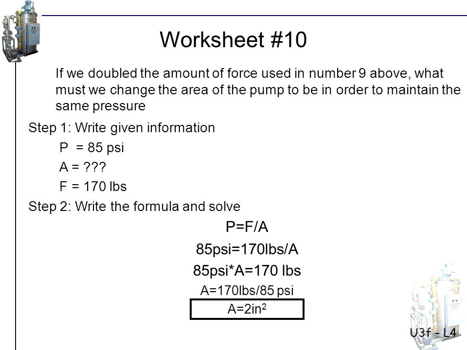 Worksheet #10 P=F/A 85psi=170lbs/A 85psi*A=170 lbs