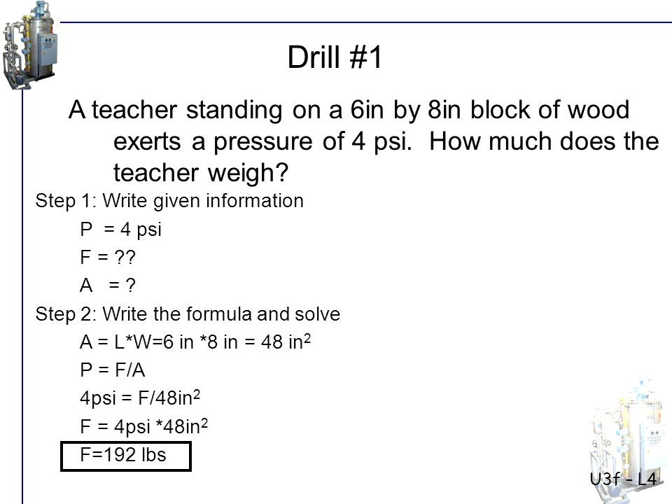 U3f – L4 Drill #1. A teacher standing on a 6in by 8in block of wood exerts a pressure of 4 psi. How much does the teacher weigh