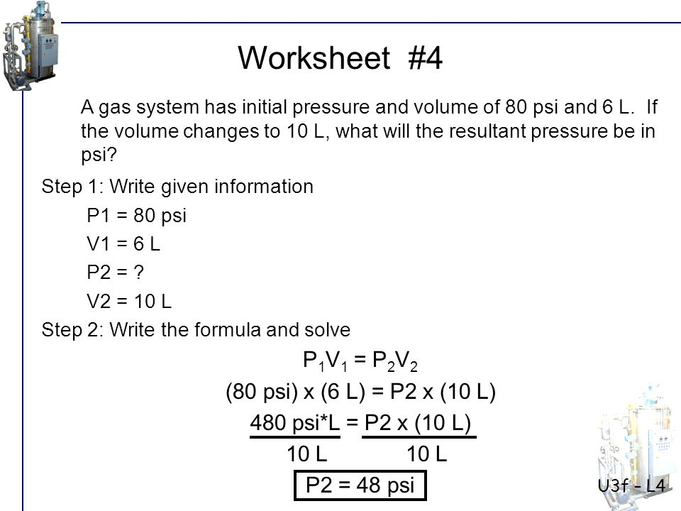 Worksheet #4 P1V1 = P2V2 (80 psi) x (6 L) = P2 x (10 L)