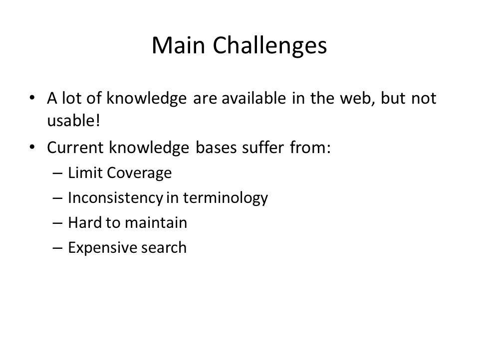 Main Challenges A lot of knowledge are available in the web, but not usable! Current knowledge bases suffer from: